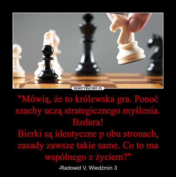 """""""Mówią, że to królewska gra. Ponoć szachy uczą strategicznego myślenia.Bzdura!Bierki są identyczne p obu stronach, zasady zawsze takie same. Co to ma wspólnego z życiem?"""" – -Radowid V, Wiedźmin 3"""