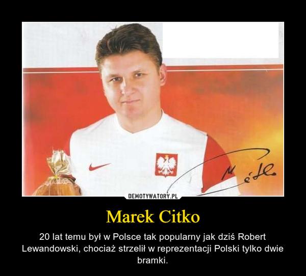 Marek Citko – 20 lat temu był w Polsce tak popularny jak dziś Robert Lewandowski, chociaż strzelił w reprezentacji Polski tylko dwie bramki.