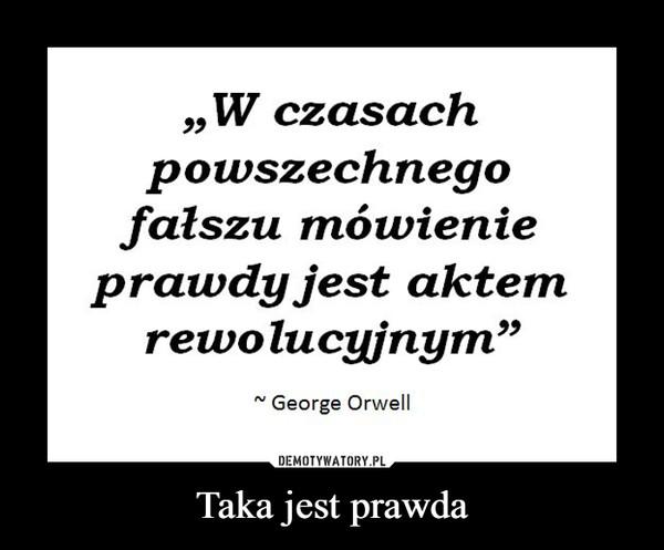 Taka jest prawda –  W czasachpowszechnegofałszu mówienieprawdy jest aktemrewolucyjnymGeorge Orwell