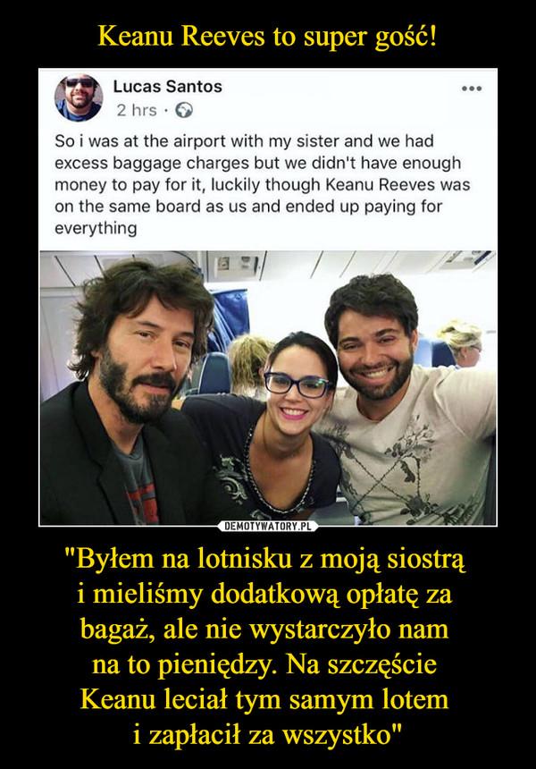 """""""Byłem na lotnisku z moją siostrą i mieliśmy dodatkową opłatę za bagaż, ale nie wystarczyło nam na to pieniędzy. Na szczęście Keanu leciał tym samym lotem i zapłacił za wszystko"""" –"""