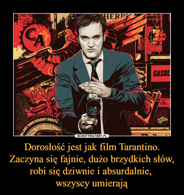 Dorosłość jest jak film Tarantino. Zaczyna się fajnie, dużo brzydkich słów, robi się dziwnie i absurdalnie, wszyscy umierają –