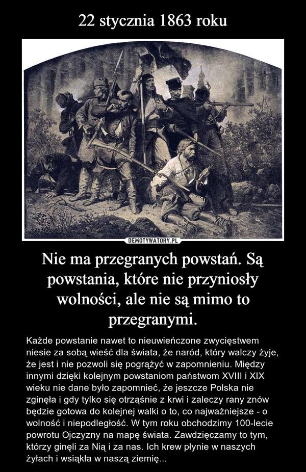 Nie ma przegranych powstań. Są powstania, które nie przyniosły wolności, ale nie są mimo to przegranymi. – Każde powstanie nawet to nieuwieńczone zwycięstwem niesie za sobą wieść dla świata, że naród, który walczy żyje, że jest i nie pozwoli się pogrążyć w zapomnieniu. Między innymi dzięki kolejnym powstaniom państwom XVIII i XIX wieku nie dane było zapomnieć, że jeszcze Polska nie zginęła i gdy tylko się otrząśnie z krwi i zaleczy rany znów będzie gotowa do kolejnej walki o to, co najważniejsze - o wolność i niepodległość. W tym roku obchodzimy 100-lecie powrotu Ojczyzny na mapę świata. Zawdzięczamy to tym, którzy ginęli za Nią i za nas. Ich krew płynie w naszych żyłach i wsiąkła w naszą ziemię...