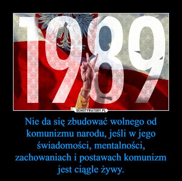 Nie da się zbudować wolnego od komunizmu narodu, jeśli w jego świadomości, mentalności, zachowaniach i postawach komunizm jest ciągle żywy. –