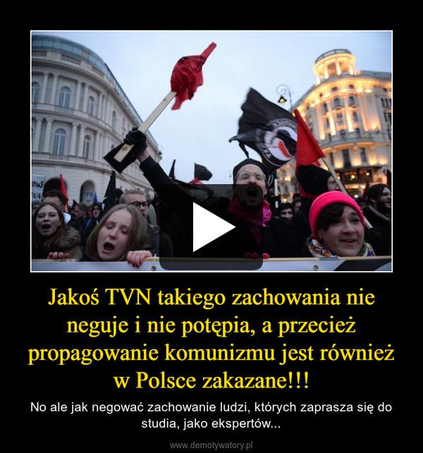 Jakoś TVN takiego zachowania nie neguje i nie potępia, a przecież propagowanie komunizmu jest również w Polsce zakazane!!! – No ale jak negować zachowanie ludzi, których zaprasza się do studia, jako ekspertów...