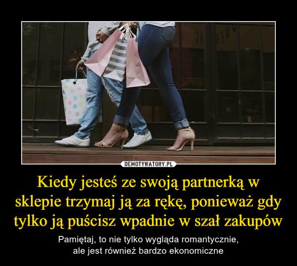 Kiedy jesteś ze swoją partnerką w sklepie trzymaj ją za rękę, ponieważ gdy tylko ją puścisz wpadnie w szał zakupów – Pamiętaj, to nie tylko wygląda romantycznie,ale jest również bardzo ekonomiczne