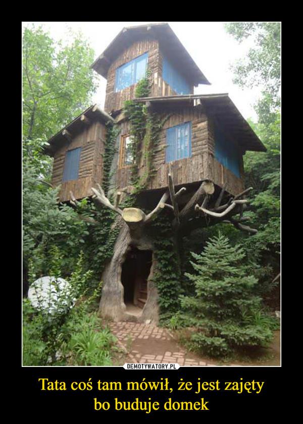 Tata coś tam mówił, że jest zajętybo buduje domek –