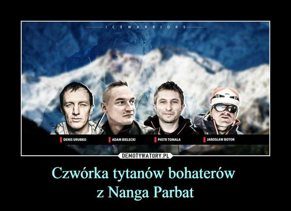 Czwórka tytanów bohaterów z Nanga Parbat –  Denis Urubko Adam Bielecki Piotr Tomala Jarosław Botor
