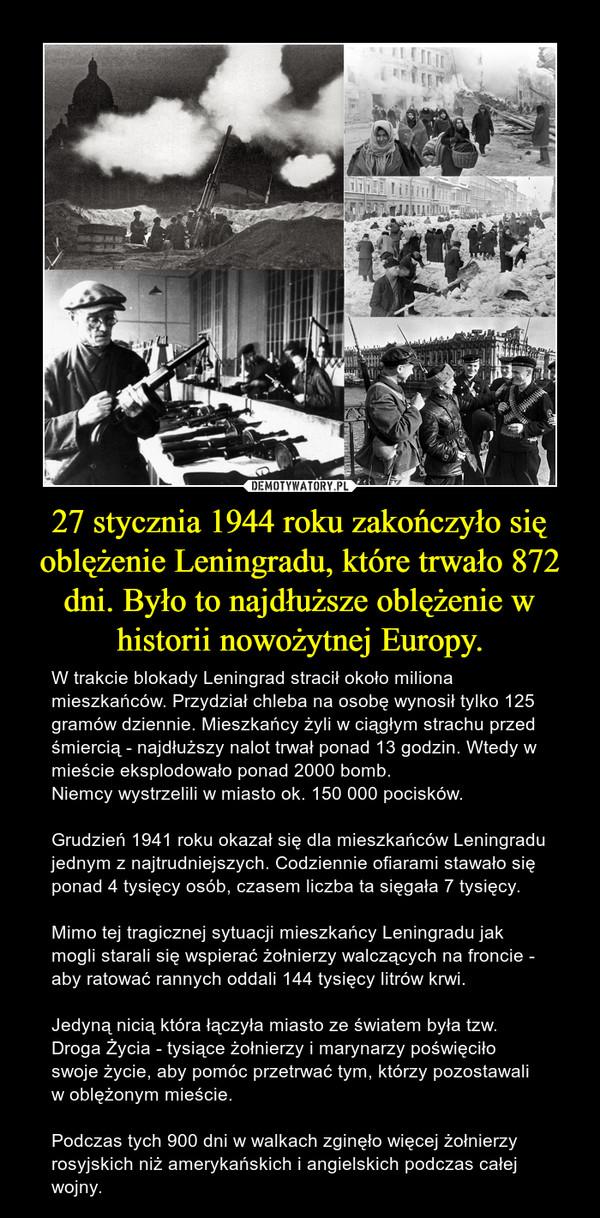 27 stycznia 1944 roku zakończyło się oblężenie Leningradu, które trwało 872 dni. Było to najdłuższe oblężenie w historii nowożytnej Europy. – W trakcie blokady Leningrad stracił około miliona mieszkańców. Przydział chleba na osobę wynosił tylko 125 gramów dziennie. Mieszkańcy żyli w ciągłym strachu przed śmiercią - najdłuższy nalot trwał ponad 13 godzin. Wtedy w mieście eksplodowało ponad 2000 bomb.Niemcy wystrzelili w miasto ok. 150 000 pocisków.Grudzień 1941 roku okazał się dla mieszkańców Leningradu jednym z najtrudniejszych. Codziennie ofiarami stawało się ponad 4 tysięcy osób, czasem liczba ta sięgała 7 tysięcy. Mimo tej tragicznej sytuacji mieszkańcy Leningradu jak mogli starali się wspierać żołnierzy walczących na froncie - aby ratować rannych oddali 144 tysięcy litrów krwi.Jedyną nicią która łączyła miasto ze światem była tzw. Droga Życia - tysiące żołnierzy i marynarzy poświęciło swoje życie, aby pomóc przetrwać tym, którzy pozostawali w oblężonym mieście.  Podczas tych 900 dni w walkach zginęło więcej żołnierzy rosyjskich niż amerykańskich i angielskich podczas całej wojny.
