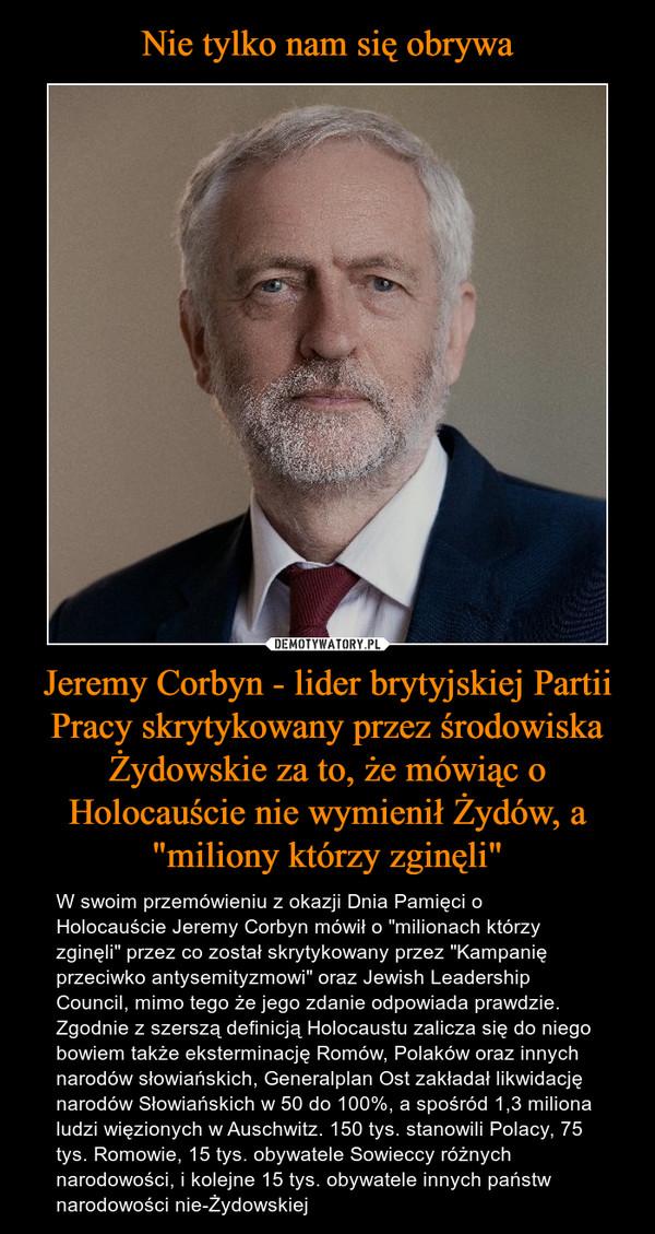 """Jeremy Corbyn - lider brytyjskiej Partii Pracy skrytykowany przez środowiska Żydowskie za to, że mówiąc o Holocauście nie wymienił Żydów, a """"miliony którzy zginęli"""" – W swoim przemówieniu z okazji Dnia Pamięci o Holocauście Jeremy Corbyn mówił o """"milionach którzy zginęli"""" przez co został skrytykowany przez """"Kampanię przeciwko antysemityzmowi"""" oraz Jewish Leadership Council, mimo tego że jego zdanie odpowiada prawdzie. Zgodnie z szerszą definicją Holocaustu zalicza się do niego bowiem także eksterminację Romów, Polaków oraz innych narodów słowiańskich, Generalplan Ost zakładał likwidację narodów Słowiańskich w 50 do 100%, a spośród 1,3 miliona ludzi więzionych w Auschwitz. 150 tys. stanowili Polacy, 75 tys. Romowie, 15 tys. obywatele Sowieccy różnych narodowości, i kolejne 15 tys. obywatele innych państw narodowości nie-Żydowskiej"""