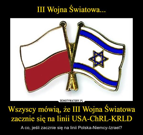 Wszyscy mówią, że III Wojna Światowa zacznie się na linii USA-ChRL-KRLD – A co, jeśli zacznie się na linii Polska-Niemcy-Izrael?