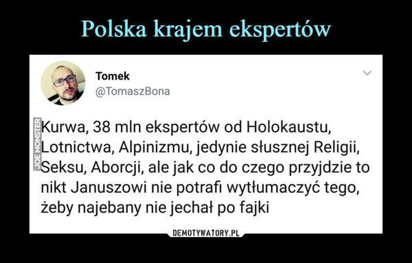 –  Tomek @TomaszBona Kurwa, 38 mln ekspertów od Holokaustu, Lotnictwa, Alpinizmu, jedynie słusznej Religii, Seksu, Aborcji, ale jak co do czego przyjdzie to nikt Januszowi nie potrafi wytłumaczyć tego, żeby najebany nie jechał po fajki