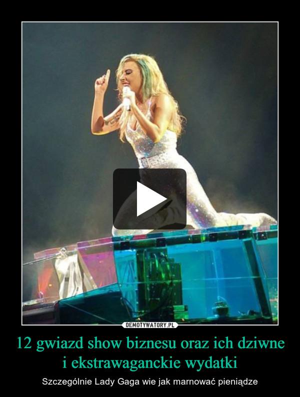 12 gwiazd show biznesu oraz ich dziwne i ekstrawaganckie wydatki – Szczególnie Lady Gaga wie jak marnować pieniądze