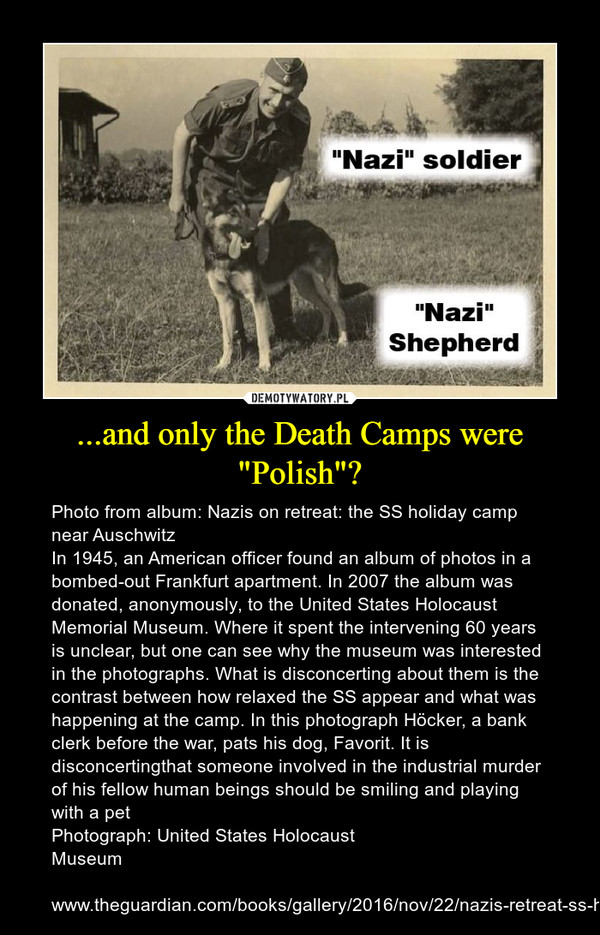 "...and only the Death Camps were ""Polish""? – Photo from album: Nazis on retreat: the SS holiday camp near Auschwitz In 1945, an American officer found an album of photos in a bombed-out Frankfurt apartment. In 2007 the album was donated, anonymously, to the United States Holocaust Memorial Museum. Where it spent the intervening 60 years is unclear, but one can see why the museum was interested in the photographs. What is disconcerting about them is the contrast between how relaxed the SS appear and what was happening at the camp. In this photograph Höcker, a bank clerk before the war, pats his dog, Favorit. It is disconcertingthat someone involved in the industrial murder of his fellow human beings should be smiling and playing with a petPhotograph: United States Holocaust Museumwww.theguardian.com/books/gallery/2016/nov/22/nazis-retreat-ss-holiday-hut-auschwitz-pictures-mengele-photographs"