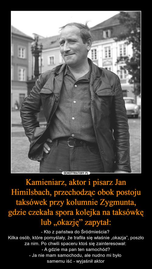 """Kamieniarz, aktor i pisarz Jan Himilsbach, przechodząc obok postoju taksówek przy kolumnie Zygmunta, gdzie czekała spora kolejka na taksówkę lub """"okazję"""" zapytał:"""