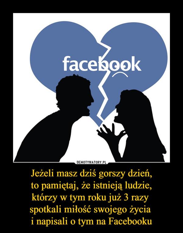 Jeżeli masz dziś gorszy dzień,to pamiętaj, że istnieją ludzie,którzy w tym roku już 3 razy spotkali miłość swojego życia i napisali o tym na Facebooku –