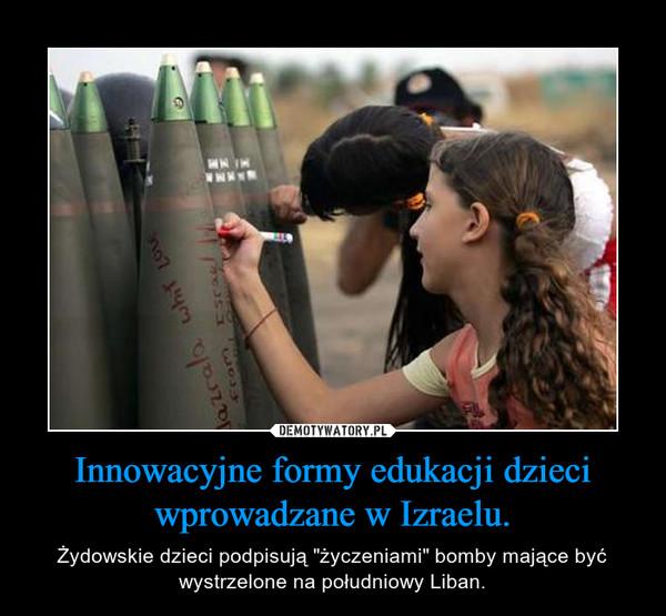 """Innowacyjne formy edukacji dzieci wprowadzane w Izraelu. – Żydowskie dzieci podpisują """"życzeniami"""" bomby mające być wystrzelone na południowy Liban."""