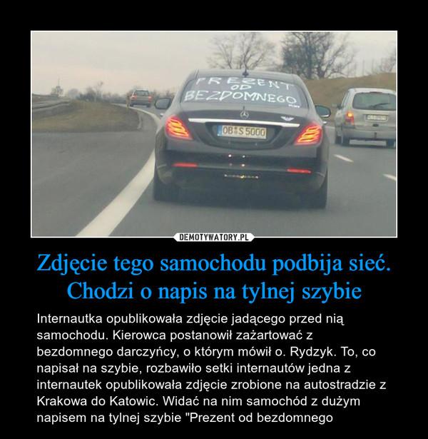 """Zdjęcie tego samochodu podbija sieć. Chodzi o napis na tylnej szybie – Internautka opublikowała zdjęcie jadącego przed nią samochodu. Kierowca postanowił zażartować z bezdomnego darczyńcy, o którym mówił o. Rydzyk. To, co napisał na szybie, rozbawiło setki internautów jedna z internautek opublikowała zdjęcie zrobione na autostradzie z Krakowa do Katowic. Widać na nim samochód z dużym napisem na tylnej szybie """"Prezent od bezdomnego"""