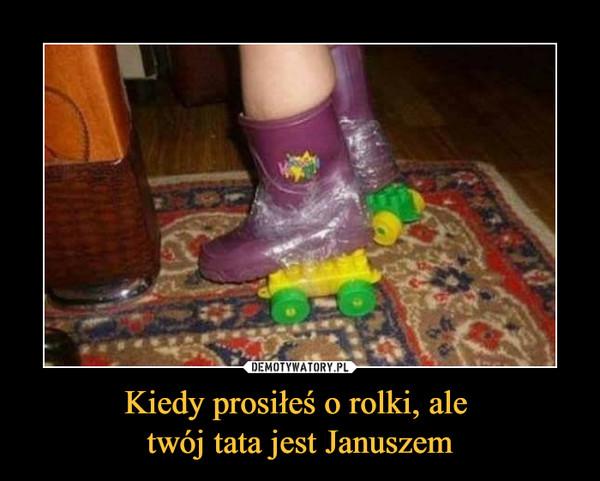 Kiedy prosiłeś o rolki, ale twój tata jest Januszem –