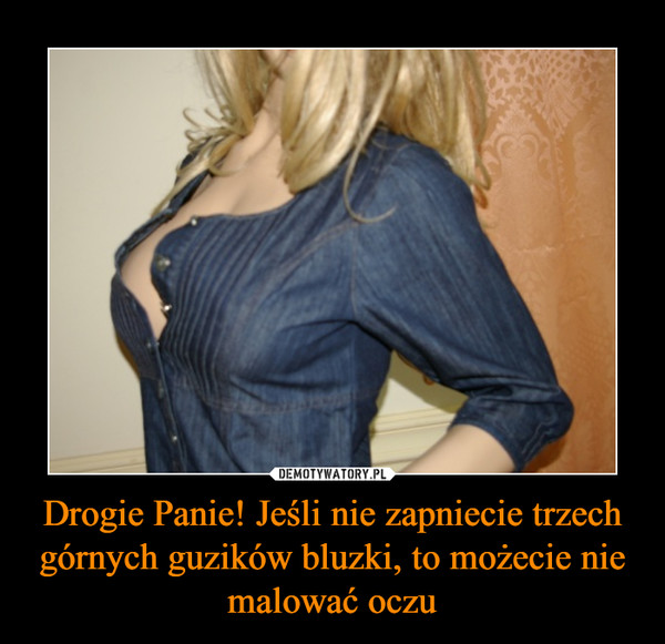 Drogie Panie! Jeśli nie zapniecie trzech górnych guzików bluzki, to możecie nie malować oczu –