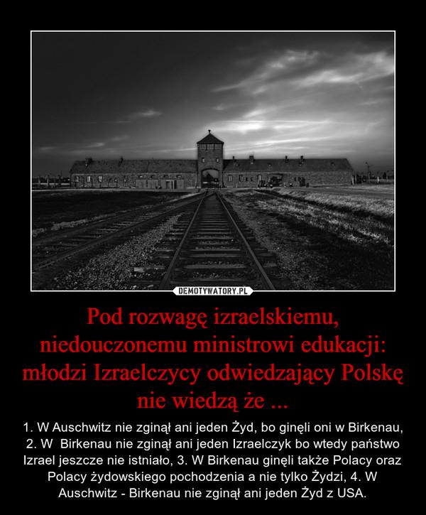 Pod rozwagę izraelskiemu, niedouczonemu ministrowi edukacji: młodzi Izraelczycy odwiedzający Polskę nie wiedzą że ... – 1. W Auschwitz nie zginął ani jeden Żyd, bo ginęli oni w Birkenau, 2. W  Birkenau nie zginął ani jeden Izraelczyk bo wtedy państwo Izrael jeszcze nie istniało, 3. W Birkenau ginęli także Polacy oraz Polacy żydowskiego pochodzenia a nie tylko Żydzi, 4. W Auschwitz - Birkenau nie zginął ani jeden Żyd z USA.