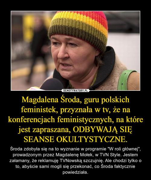 Magdalena Środa, guru polskich feministek, przyznała w tv, że na konferencjach feministycznych, na które jest zapraszana, ODBYWAJĄ SIĘ SEANSE OKULTYSTYCZNE.