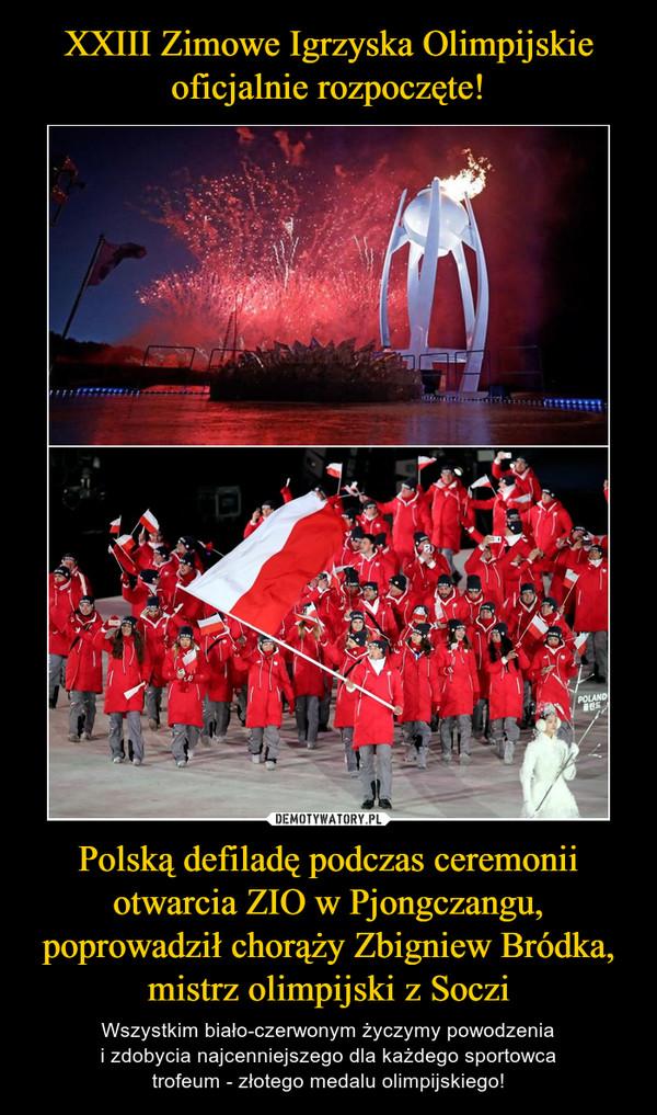 Polską defiladę podczas ceremonii otwarcia ZIO w Pjongczangu, poprowadził chorąży Zbigniew Bródka, mistrz olimpijski z Soczi – Wszystkim biało-czerwonym życzymy powodzeniai zdobycia najcenniejszego dla każdego sportowcatrofeum - złotego medalu olimpijskiego!
