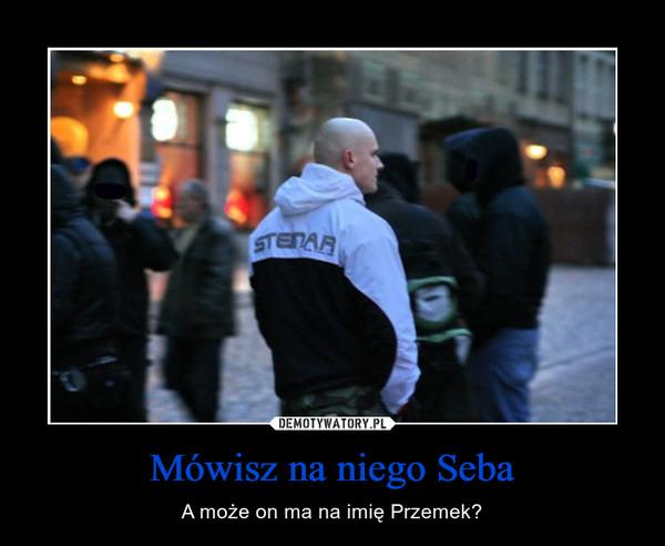 Mówisz na niego Seba – A może on ma na imię Przemek?