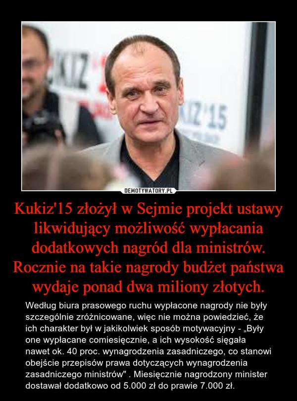 """Kukiz'15 złożył w Sejmie projekt ustawy likwidujący możliwość wypłacania dodatkowych nagród dla ministrów. Rocznie na takie nagrody budżet państwa wydaje ponad dwa miliony złotych. – Według biura prasowego ruchu wypłacone nagrody nie były szczególnie zróżnicowane, więc nie można powiedzieć, że ich charakter był w jakikolwiek sposób motywacyjny - """"Były one wypłacane comiesięcznie, a ich wysokość sięgała nawet ok. 40 proc. wynagrodzenia zasadniczego, co stanowi obejście przepisów prawa dotyczących wynagrodzenia zasadniczego ministrów"""" . Miesięcznie nagrodzony minister dostawał dodatkowo od 5.000 zł do prawie 7.000 zł."""