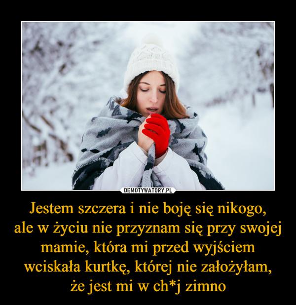 Jestem szczera i nie boję się nikogo,ale w życiu nie przyznam się przy swojej mamie, która mi przed wyjściem wciskała kurtkę, której nie założyłam,że jest mi w ch*j zimno –
