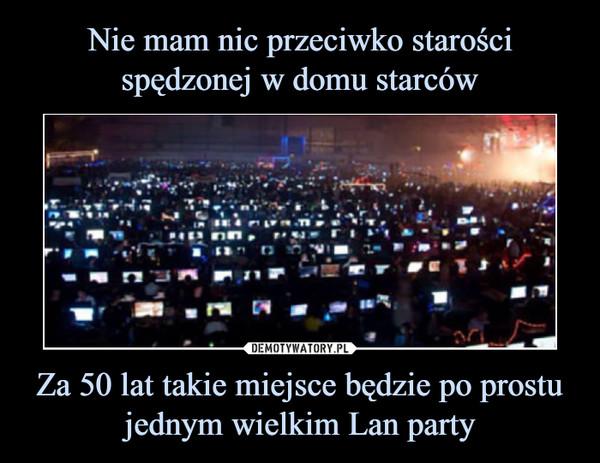 Za 50 lat takie miejsce będzie po prostu jednym wielkim Lan party –