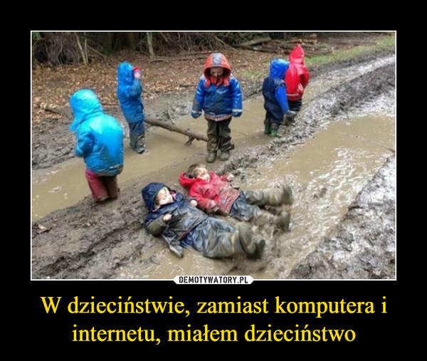 W dzieciństwie, zamiast komputera i internetu, miałem dzieciństwo –