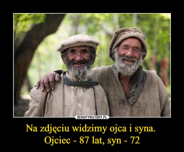 Na zdjęciu widzimy ojca i syna. Ojciec - 87 lat, syn - 72 –