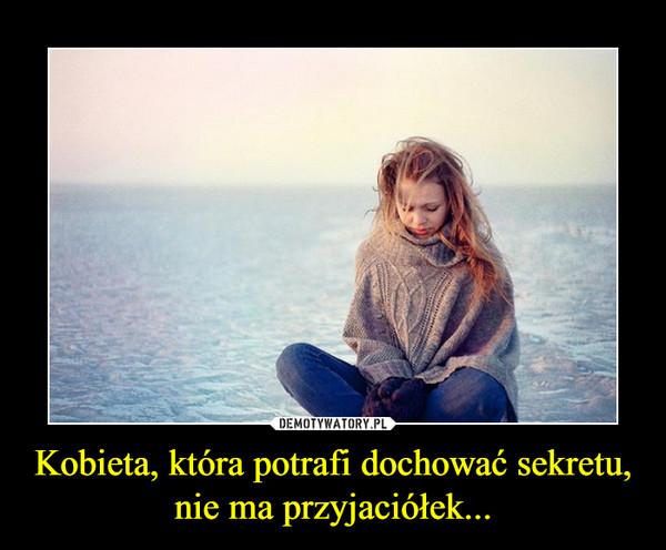 Kobieta, która potrafi dochować sekretu, nie ma przyjaciółek... –