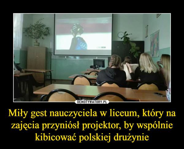 Miły gest nauczyciela w liceum, który na zajęcia przyniósł projektor, by wspólnie kibicować polskiej drużynie –