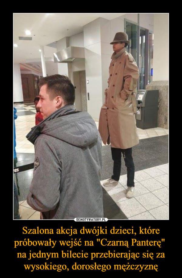 """Szalona akcja dwójki dzieci, które próbowały wejść na """"Czarną Panterę"""" na jednym bilecie przebierając się za wysokiego, dorosłego mężczyznę –"""