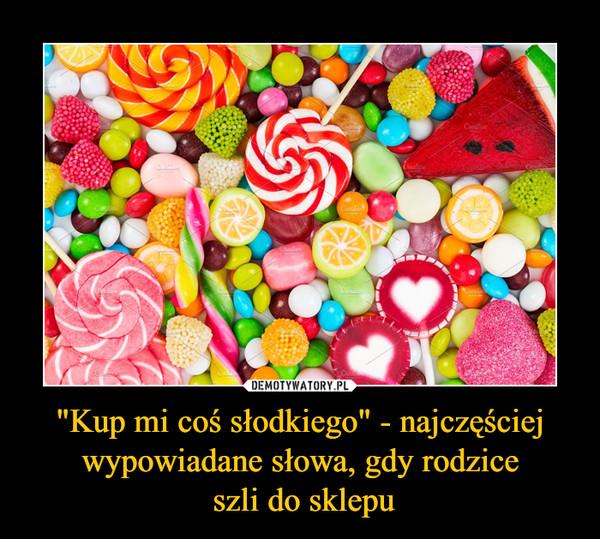 """""""Kup mi coś słodkiego"""" - najczęściej wypowiadane słowa, gdy rodzice szli do sklepu –"""