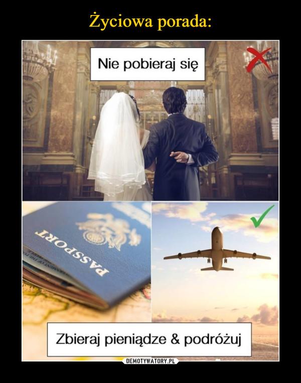 –  Nie pobieraj się zbieraj pieniądze & podróżuj