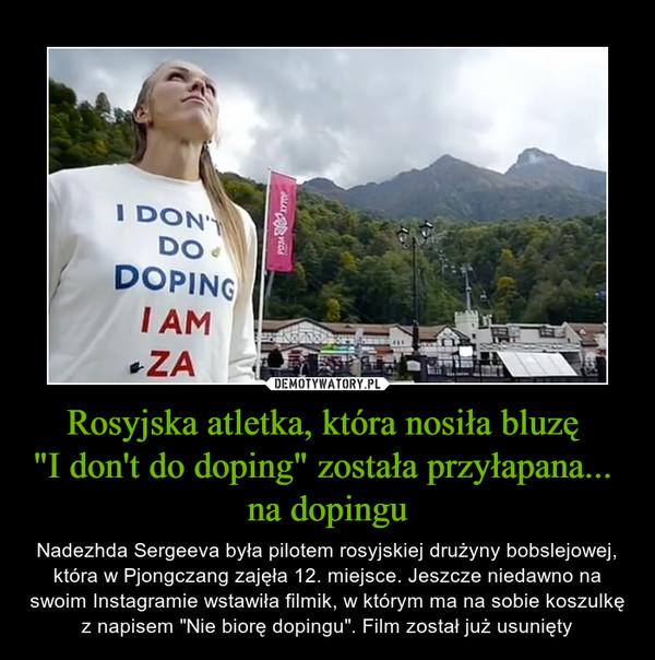 """Rosyjska atletka, która nosiła bluzę """"I don't do doping"""" została przyłapana... na dopingu – Nadezhda Sergeeva była pilotem rosyjskiej drużyny bobslejowej, która w Pjongczang zajęła 12. miejsce. Jeszcze niedawno na swoim Instagramie wstawiła filmik, w którym ma na sobie koszulkę z napisem """"Nie biorę dopingu"""". Film został już usunięty"""