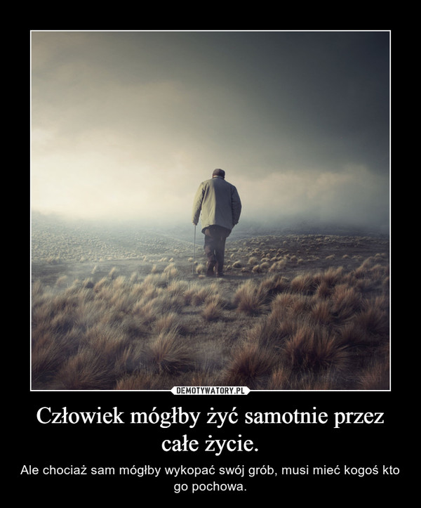 Człowiek mógłby żyć samotnie przez całe życie. – Ale chociaż sam mógłby wykopać swój grób, musi mieć kogoś kto go pochowa.