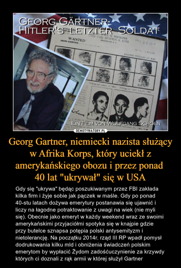 """Georg Gartner, niemiecki nazista służący w Afrika Korps, który uciekł z amerykańskiego obozu i przez ponad 40 lat """"ukrywał"""" się w USA – Gdy się """"ukrywa"""" będąc poszukiwanym przez FBI zakłada kilka firm i żyje sobie jak pączek w maśle. Gdy po ponad 40-stu latach dożywa emerytury postanawia się ujawnić i liczy na łagodne potraktowanie z uwagi na wiek (nie myli się). Obecnie jako emeryt w każdy weekend wraz ze swoimi amerykańskimi przyjaciółmi spotyka się w knajpie gdzie przy butelce sznapsa potępia polski antysemityzm i nietolerancję. Na początku 2014r. rząd III RP wpadł pomysł dodrukowania kilku mld i obniżenia świadczeń polskim emerytom by wypłacić Żydom zadośćuczynienie za krzywdy których ci doznali z rąk armii w której służył Gartner"""