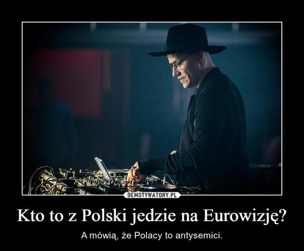 Kto to z Polski jedzie na Eurowizję? – A mówią, że Polacy to antysemici.