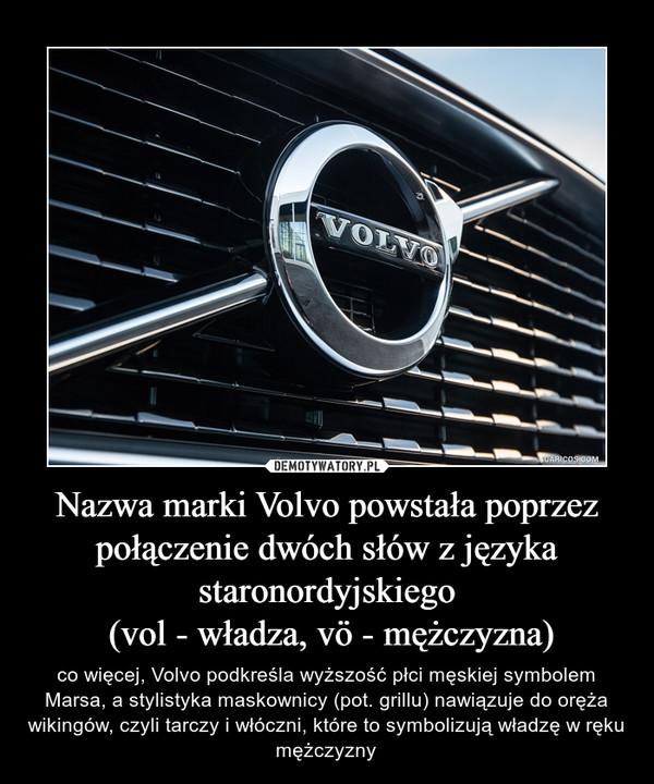 Nazwa marki Volvo powstała poprzez połączenie dwóch słów z języka staronordyjskiego (vol - władza, vö - mężczyzna) – co więcej, Volvo podkreśla wyższość płci męskiej symbolem Marsa, a stylistyka maskownicy (pot. grillu) nawiązuje do oręża wikingów, czyli tarczy i włóczni, które to symbolizują władzę w ręku mężczyzny