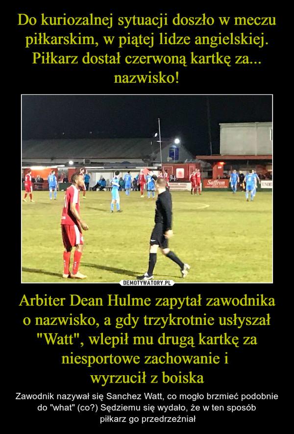 """Arbiter Dean Hulme zapytał zawodnika o nazwisko, a gdy trzykrotnie usłyszał """"Watt"""", wlepił mu drugą kartkę za niesportowe zachowanie i wyrzucił z boiska – Zawodnik nazywał się Sanchez Watt, co mogło brzmieć podobnie do """"what"""" (co?) Sędziemu się wydało, że w ten sposób piłkarz go przedrzeźniał"""