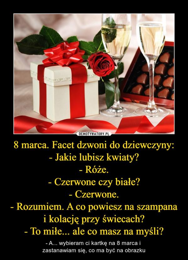 8 marca. Facet dzwoni do dziewczyny:- Jakie lubisz kwiaty?- Róże.- Czerwone czy białe?- Czerwone.- Rozumiem. A co powiesz na szampana i kolację przy świecach?- To miłe... ale co masz na myśli? – - A... wybieram ci kartkę na 8 marca i zastanawiam się, co ma być na obrazku