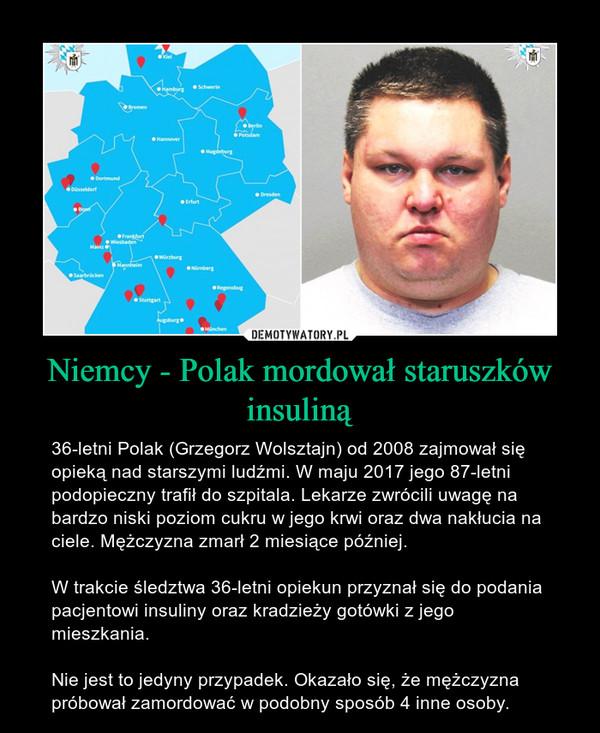Niemcy - Polak mordował staruszków insuliną – 36-letni Polak (Grzegorz Wolsztajn) od 2008 zajmował się opieką nad starszymi ludźmi. W maju 2017 jego 87-letni podopieczny trafił do szpitala. Lekarze zwrócili uwagę na bardzo niski poziom cukru w jego krwi oraz dwa nakłucia na ciele. Mężczyzna zmarł 2 miesiące później.W trakcie śledztwa 36-letni opiekun przyznał się do podania pacjentowi insuliny oraz kradzieży gotówki z jego mieszkania.Nie jest to jedyny przypadek. Okazało się, że mężczyzna próbował zamordować w podobny sposób 4 inne osoby.