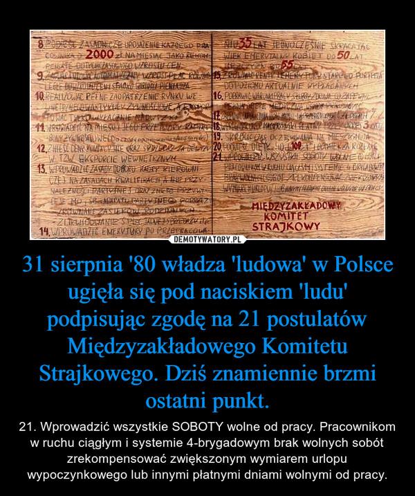 31 sierpnia '80 władza 'ludowa' w Polsce ugięła się pod naciskiem 'ludu' podpisując zgodę na 21 postulatów Międzyzakładowego Komitetu Strajkowego. Dziś znamiennie brzmi ostatni punkt. – 21. Wprowadzić wszystkie SOBOTY wolne od pracy. Pracownikom w ruchu ciągłym i systemie 4-brygadowym brak wolnych sobót zrekompensować zwiększonym wymiarem urlopu wypoczynkowego lub innymi płatnymi dniami wolnymi od pracy.