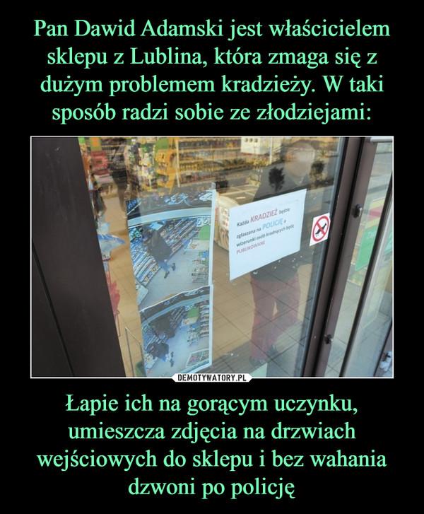 Łapie ich na gorącym uczynku, umieszcza zdjęcia na drzwiach wejściowych do sklepu i bez wahania dzwoni po policję –