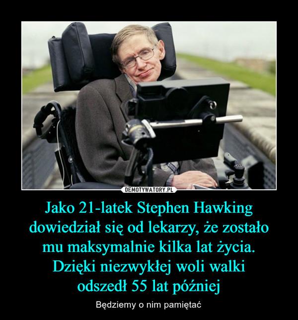 Jako 21-latek Stephen Hawking dowiedział się od lekarzy, że zostałomu maksymalnie kilka lat życia.Dzięki niezwykłej woli walkiodszedł 55 lat później – Będziemy o nim pamiętać