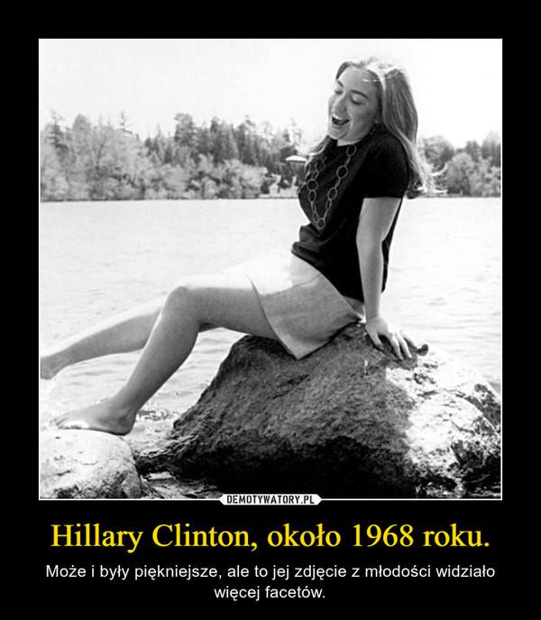 Hillary Clinton, około 1968 roku. – Może i były piękniejsze, ale to jej zdjęcie z młodości widziało więcej facetów.