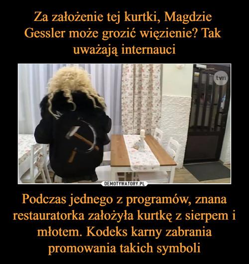 Za założenie tej kurtki, Magdzie  Gessler może grozić więzienie? Tak  uważają internauci Podczas jednego z programów, znana restauratorka założyła kurtkę z sierpem i młotem. Kodeks karny zabrania promowania takich symboli